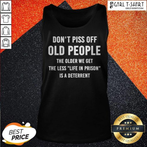 Dont Piss Off Old People The Older We Get The Less Life Tank Top