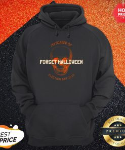 Forget Halloween I'm Scared Of Election Day 2020 Hoodie