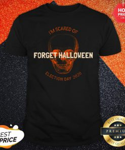 Forget Halloween I'm Scared Of Election Day 2020 Shirt