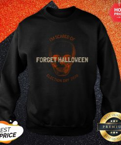 Forget Halloween I'm Scared Of Election Day 2020 Sweatshirt