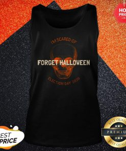 Forget Halloween I'm Scared Of Election Day 2020 Tank Top
