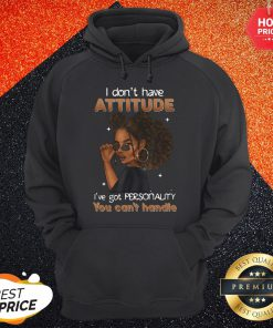 Funny Girl I Dont Have Attitude I Have Got Personality You Cant Handle Hoodie