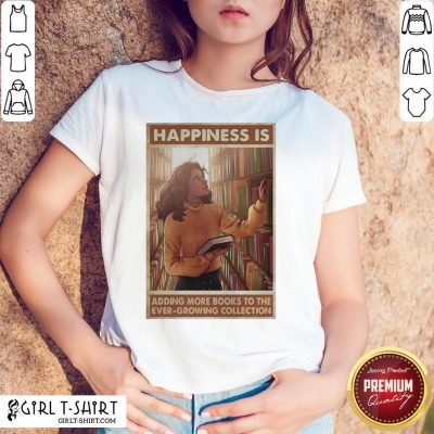 Girl Happiness Is Adding More Books To The Ever Growing Collection Shirt