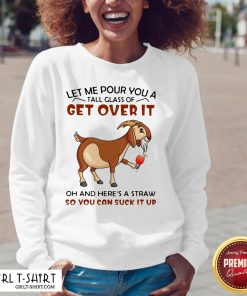 Let Me Pour You A Glass Tall Get Over It Oh And Here's A Straw So You Can Suck It Up Sweatshirt
