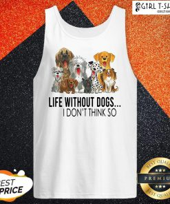 Life Without Dogs I Don't Think So Tank Top