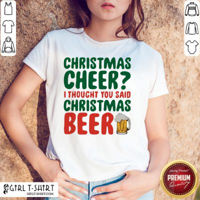 Like Christmas Cheer I Thought You Said Christmas Beer Shirt - Design By Girltshirt.com