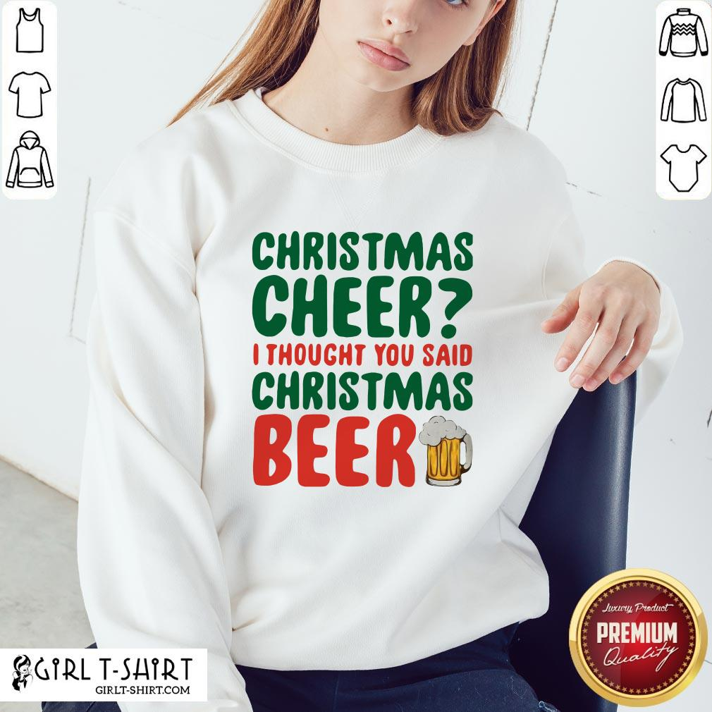 Like Christmas Cheer I Thought You Said Christmas Beer Sweatshirt - Design By Girltshirt.com