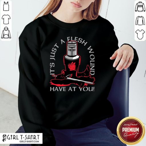 Made It's Just A Flesh Wound Have At You Sweatshirt - Design By Girltshirt.com