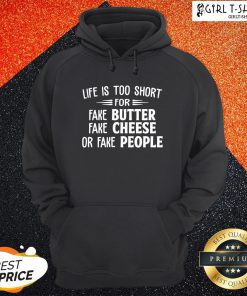 Make Life Is Too Short For Fake Butter Fake Cheese Or Fake People Hoodie- Design By Girltshirt.com