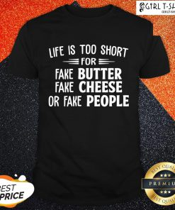 Make Life Is Too Short For Fake Butter Fake Cheese Or Fake People Shirt - Design By Girltshirt.com