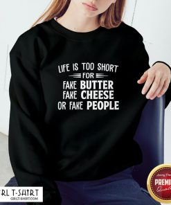Make Life Is Too Short For Fake Butter Fake Cheese Or Fake People Sweatshirt - Design By Girltshirt.com