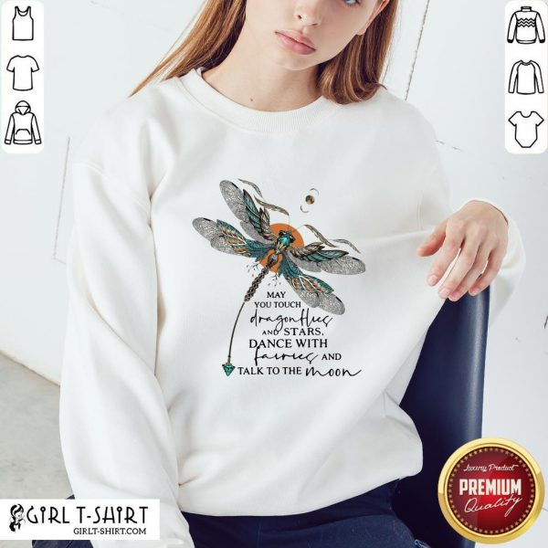 Might You Touch Dragonflies And Stars Dance With Fairies And Talk To The Moon Sweatshirt - Design By Girltshirt.com