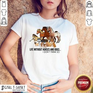New Life Without Horses And Dogs I Don't Think So Shirt - Design By Girltshirt.com