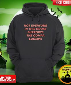 Not Everyone In This House Supports The Oompa Loompa Hoodie
