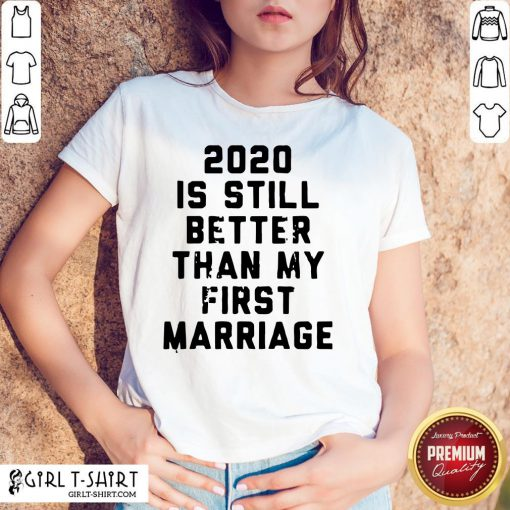 Official 2020 Is Still Better Than My First Marriage Shirts- Design By Girltshirt.com