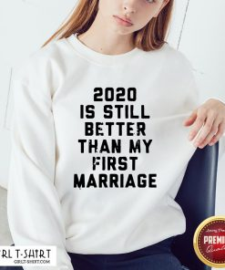 Official 2020 Is Still Better Than My First Marriage Sweatshirt- Design By Girltshirt.com