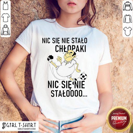 Official Nic Sie Nie Stalo Chlopaki Nic Sie Nie Stalooo Shirts - Design By Girltshirt.com
