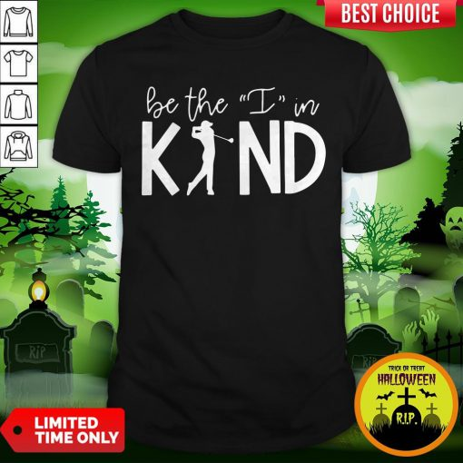 Play Golf Be The I In Kind Shirt