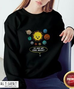 So Are We Cool Again Pluto Is A Planet Sweatshirt
