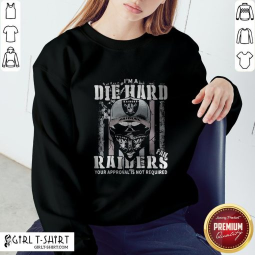 So I'm A Die Hard Fan Oklahoma Raiders Your Approval Is Not Required American Flag Sweatshirt