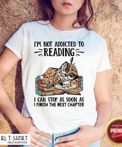 So I'm Not Addicted To Reading I Can Stop As Soon As I Finish The Next Chapter Shirt - Design By Girltshirt.com