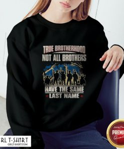 True Brotherhood Not All Brothers Have The Same Last Name Veteran Sweatshirt