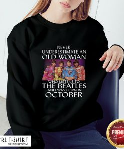 Under Never Underestimate An Old Woman Who Listens To The Beatles And Was Born In October Sweatshirt - Design By Girltshirt.com