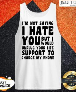 Vip I'm Not Saying I Have You But I Would Unplug Your Life Support To Charge My Phone Tank Top