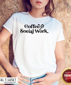 Awesome Coffee And Social Work Shirt - Design By Girltshirt.com