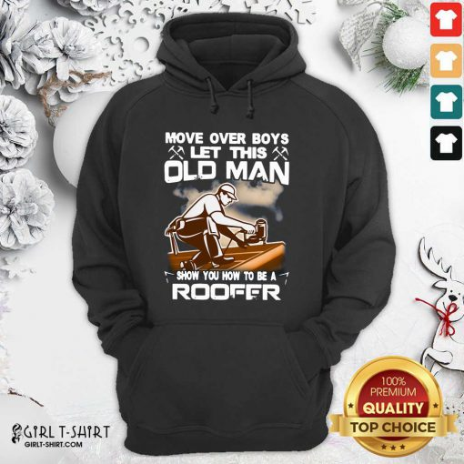 Awesome Move Over Boys Let This Old Man Show You How To Be A Roofer Hoodie - Design By Girltshirt.com