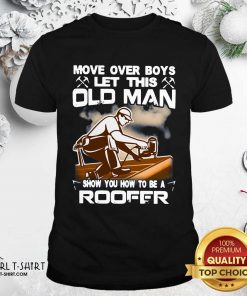 Awesome Move Over Boys Let This Old Man Show You How To Be A Roofer Shirt - Design By Girltshirt.com