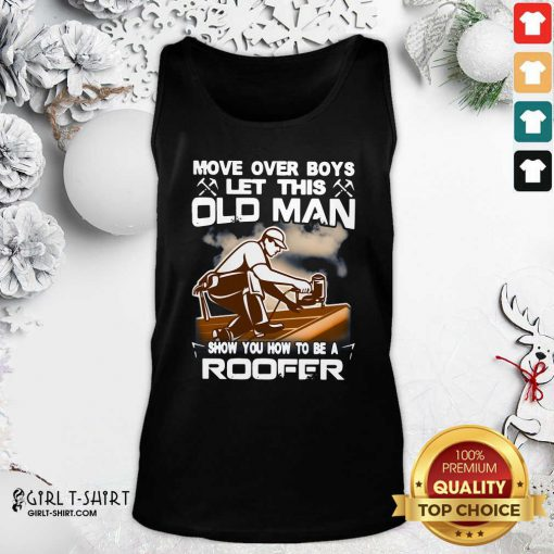 Awesome Move Over Boys Let This Old Man Show You How To Be A Roofer Tank Top- Design By Girltshirt.com