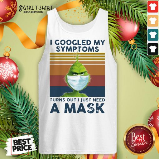 Best Grinch Face Mask I Googled My Symptoms Turns Out I Just Need A Mask Vintage Tank Top- Design By Girltshirt.com