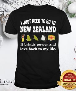 Best I Just Need To Go To New Zealand It Brings Power And Love Back To My Life Shirt - Design By Girltshirt.com