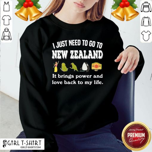 Best I Just Need To Go To New Zealand It Brings Power And Love Back To My Life Sweatshirt- Design By Girltshirt.com