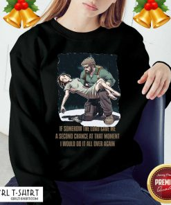 If Somehow The Lord Gave Me A Second Chance At That Moment I Would Do It All Over Again Sweatshirt - Design By Girltshirt.com
