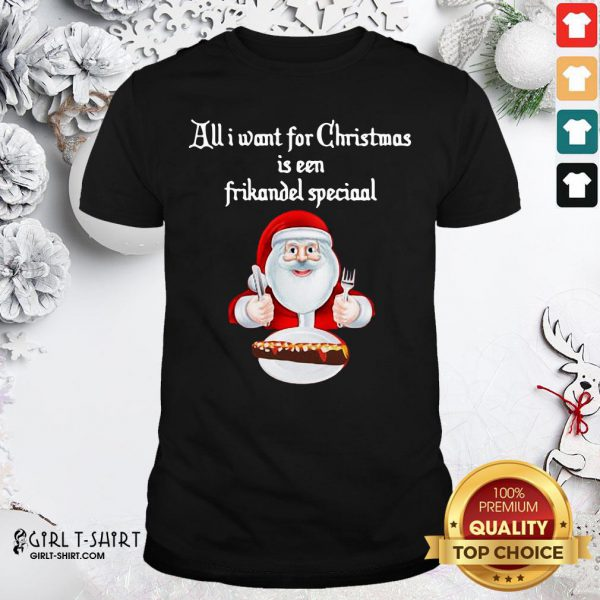 Best Santa Claus All Want For Christmas Is A Frikandel Special Shirt- Design By Girltshirt.com
