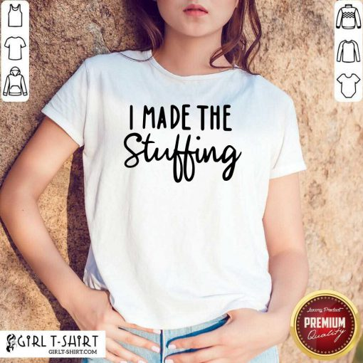 I Made The Stuffing Shirt - Design By Girltshirt.com
