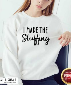 I Made The Stuffing Sweatshirt - Design By Girltshirt.com