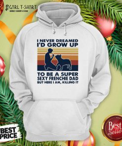 I Never Dreamed I'd Grow Up To Be A Super Sexy Bull Terrier Dad But Here I Am Killing It Vintage Hoodie- Design By Girltshirt.com