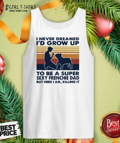 I Never Dreamed I'd Grow Up To Be A Super Sexy Bull Terrier Dad But Here I Am Killing It Vintage Tank Top- Design By Girltshirt.com