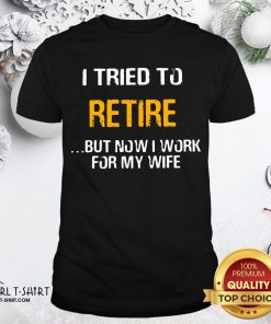 Better I Tried To Retire But Now I Work For My Wife Shirt - Design By Girltshirt.com