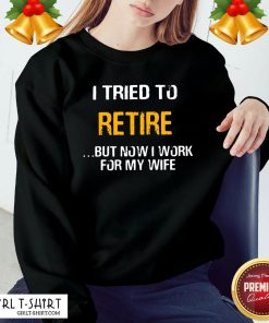 Better I Tried To Retire But Now I Work For My Wife Sweatshirt - Design By Girltshirt.com