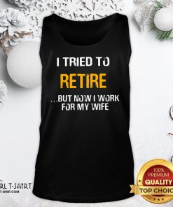 Better I Tried To Retire But Now I Work For My Wife Tank Top- Design By Girltshirt.com