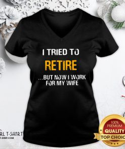 Better I Tried To Retire But Now I Work For My Wife V-neck- Design By Girltshirt.com