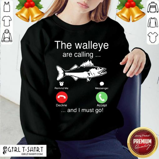Better The Walleye Are Calling And I Must Go Fish Funny Sweatshirt - Design By Girltshirt.com