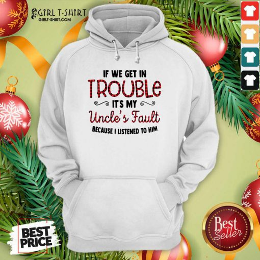Cool If We Get In Trouble It's My Uncle's Fault Because I Listened To Him Hoodie - Design By Girltshirt.com