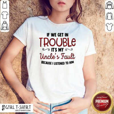 Cool If We Get In Trouble It's My Uncle's Fault Because I Listened To Him Shirt- Design By Girltshirt.com