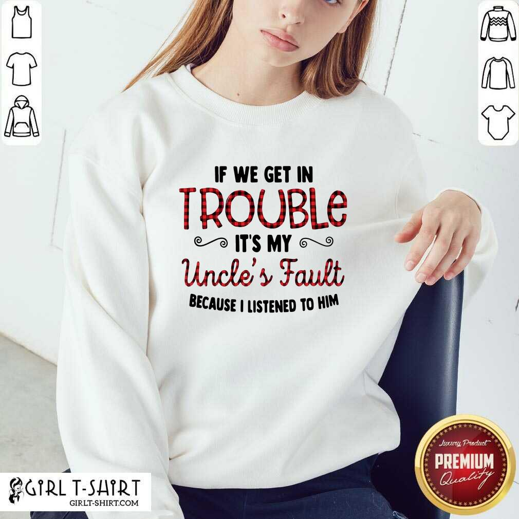 Cool If We Get In Trouble It's My Uncle's Fault Because I Listened To Him Sweatshirt - Design By Girltshirt.com