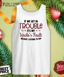 Cool If We Get In Trouble It's My Uncle's Fault Because I Listened To Him Tank Top- Design By Girltshirt.com